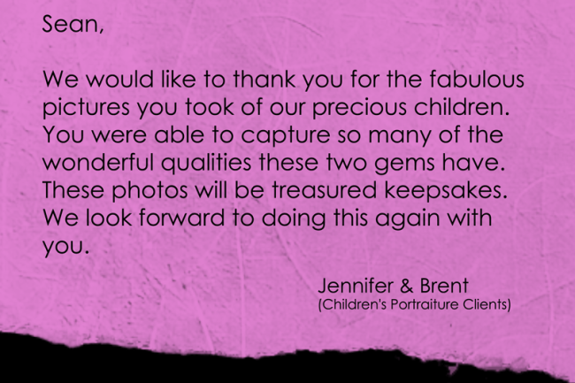 We would like to thank you for the fabulous pictures you took of our precious children. You were able to capture so many of the wonderful qualities these two gems have. These photos will be treasured keepsakes. We look forward to doing this again with you.