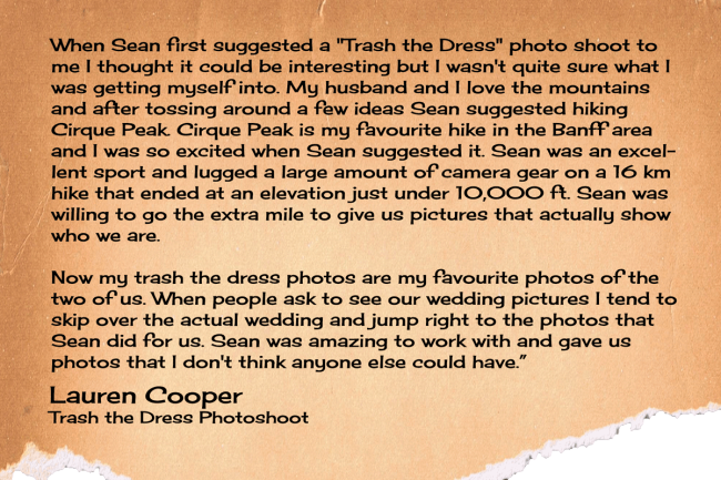 "When Sean first suggested a ""Trash the Dress"" photo shoot to me I thought it could be interesting but I wasn't quite sure what I was getting myself into. My husband and I love the mountains and after tossing around a few ideas Sean suggested hiking Cirque Peak. Cirque Peak is my favourite hike in the Banff area and I was so excited when Sean suggested it. Sean was an excellent sport and lugged a large amount of camera gear on a 16 km hike that ended at an elevation just under 10,000 ft. Sean was willing to go the extra mile to give us pictures that actually show who we are.   Now my trash the dress photos are my favourite photos of the two of us. When people ask to see our wedding pictures I tend to skip over the actual wedding and jump right to the photos that Sean did for us. Sean was amazing to work with and gave us photos that I don't think anyone else could have."