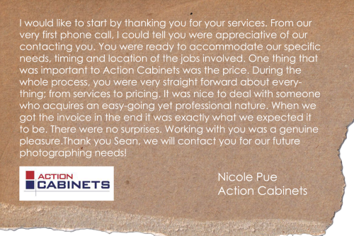I would like to start by thanking you for your services. From our very first phone call, I could tell you were appreciative of our contacting you. You were ready to accommodate our specific needs, timing and location of the jobs involved. One thing that was important to Action Cabinets was the price. During the whole process, you were very straight forward about everything; from services to pricing. It was nice to deal with someone who acquires an easy-going yet professional nature. When we got the invoice in the end it was exactly what we expected it to be. There were no surprises. Working with you was a genuine pleasure. Thank you Sean, we will contact you for our future photographing needs!